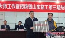 山东省临沂市首家国家级技能大师工作室授牌仪式在山东临工举行